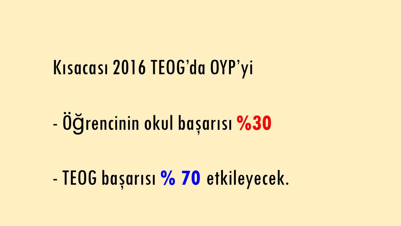 Kısacası 2016 TEOG'da OYP'yi - Ö ğ rencinin okul başarısı %30 - TEOG başarısı % 70 etkileyecek.