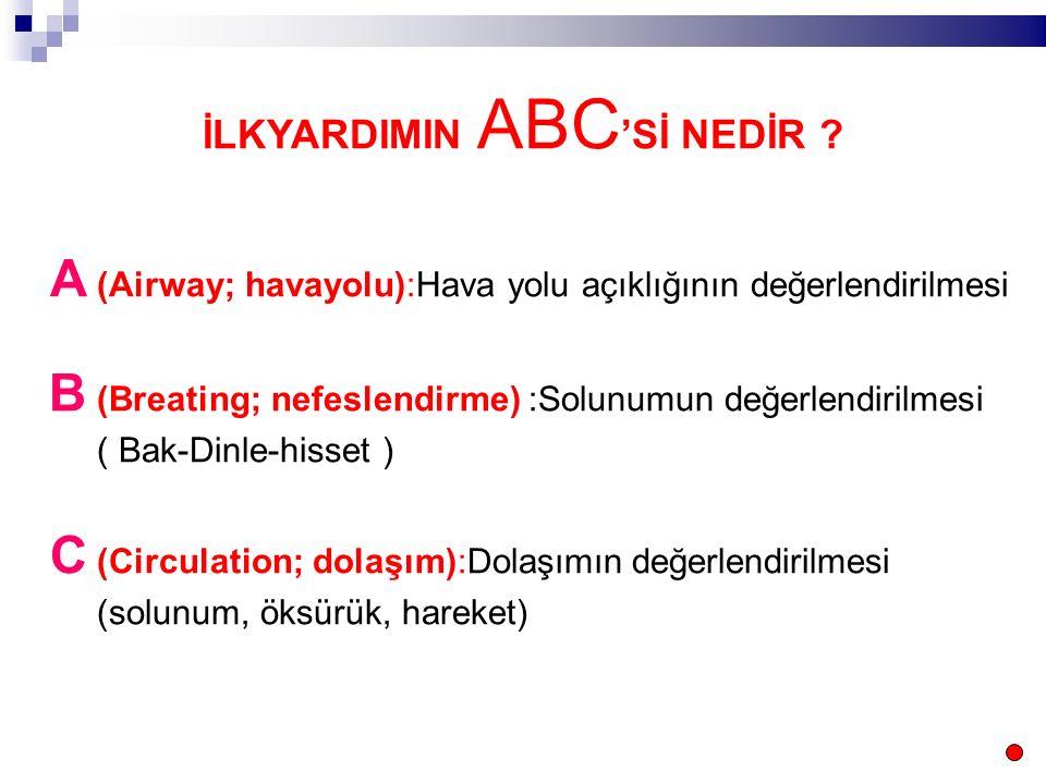 İLKYARDIMIN ABC 'Sİ NEDİR ? A (Airway; havayolu):Hava yolu açıklığının değerlendirilmesi B (Breating; nefeslendirme) :Solunumun değerlendirilmesi ( Ba