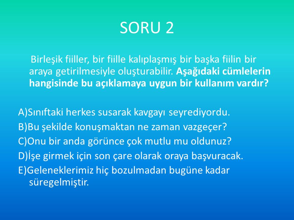 SORU 2 Birleşik fiiller, bir fiille kalıplaşmış bir başka fiilin bir araya getirilmesiyle oluşturabilir. Aşağıdaki cümlelerin hangisinde bu açıklamaya