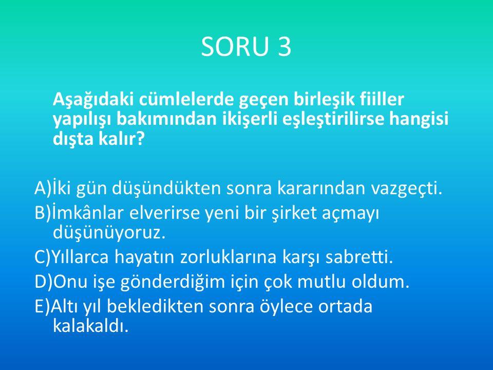 SORU 3 Aşağıdaki cümlelerde geçen birleşik fiiller yapılışı bakımından ikişerli eşleştirilirse hangisi dışta kalır? A)İki gün düşündükten sonra kararı