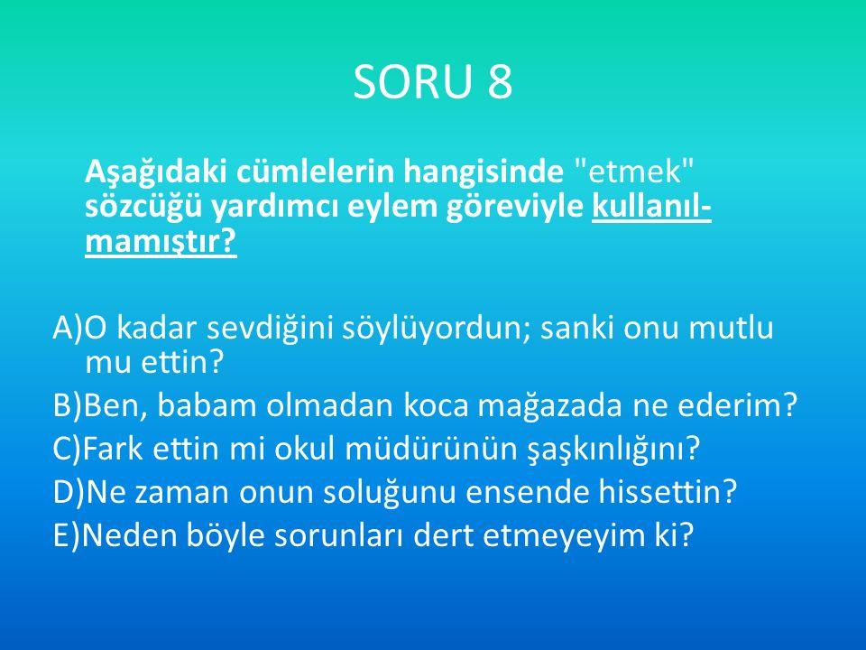 SORU 8 Aşağıdaki cümlelerin hangisinde