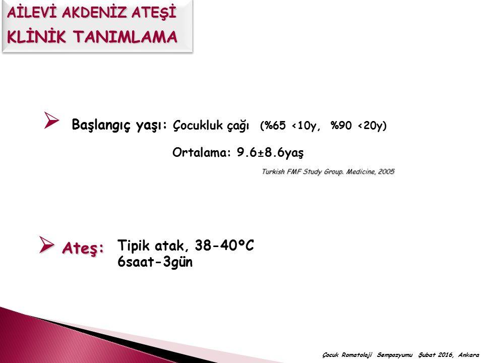  Başlangıç yaşı: Çocukluk çağı (%65 <10y, %90 <20y) Ortalama: 9.6±8.6yaş Turkish FMF Study Group. Medicine, 2005 Tipik atak, 38-40ºC 6saat-3gün  Ate
