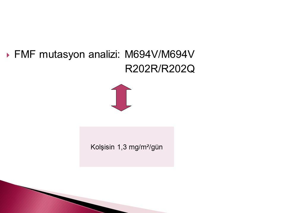 FMF mutasyon analizi: M694V/M694V R202R/R202Q Kolşisin 1,3 mg/m²/gün