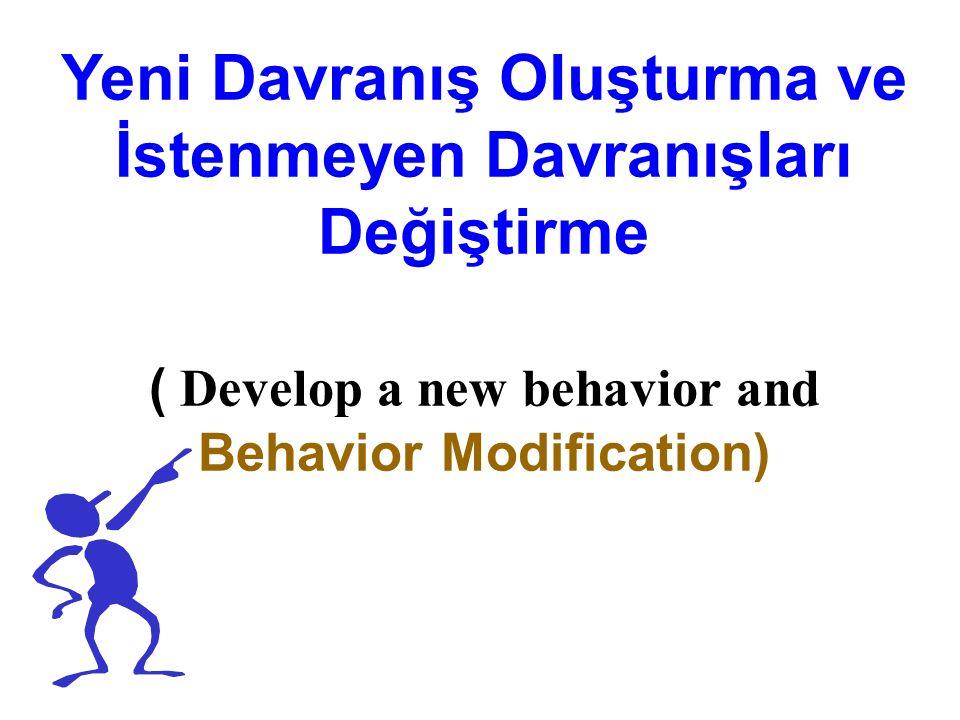 Yeni Davranış Oluşturma ve İstenmeyen Davranışları Değiştirme ( Develop a new behavior and Behavior Modification)