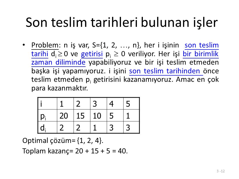 3 -12 Son teslim tarihleri bulunan işler Problem: n iş var, S={1, 2, …, n}, her i işinin son teslim tarihi d i  0 ve getirisi p i  0 veriliyor. Her