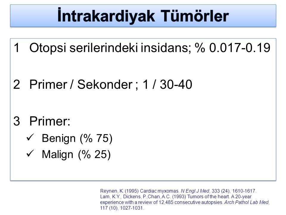 Otopsi serilerindeki insidans; % 0.017-0.19  Primer / Sekonder ; 1 / 30-40  Primer: Benign (% 75) Malign (% 25)  Otopsi serilerindeki insidans; %