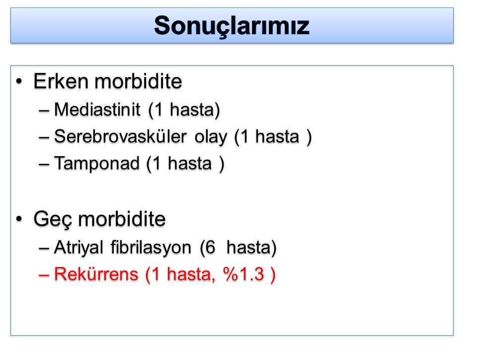 Erken morbidite –Mediastinit (1 hasta) –Serebrovasküler olay (1 hasta ) –Tamponad (1 hasta ) Geç morbidite –Atriyal fibrilasyon (6 hasta) –Rekürrens (