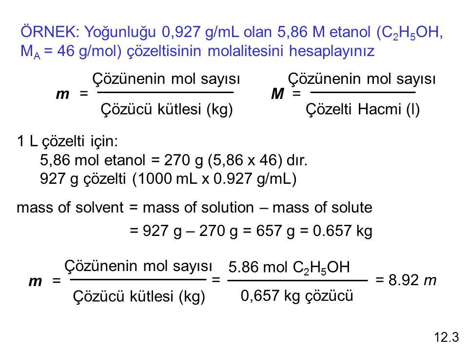 ÖRNEK: Yoğunluğu 0,927 g/mL olan 5,86 M etanol (C 2 H 5 OH, M A = 46 g/mol) çözeltisinin molalitesini hesaplayınız m =m = Çözünenin mol sayısı Çözücü kütlesi (kg) M = Çözünenin mol sayısı Çözelti Hacmi (l) 1 L çözelti için: 5,86 mol etanol = 270 g (5,86 x 46) dır.