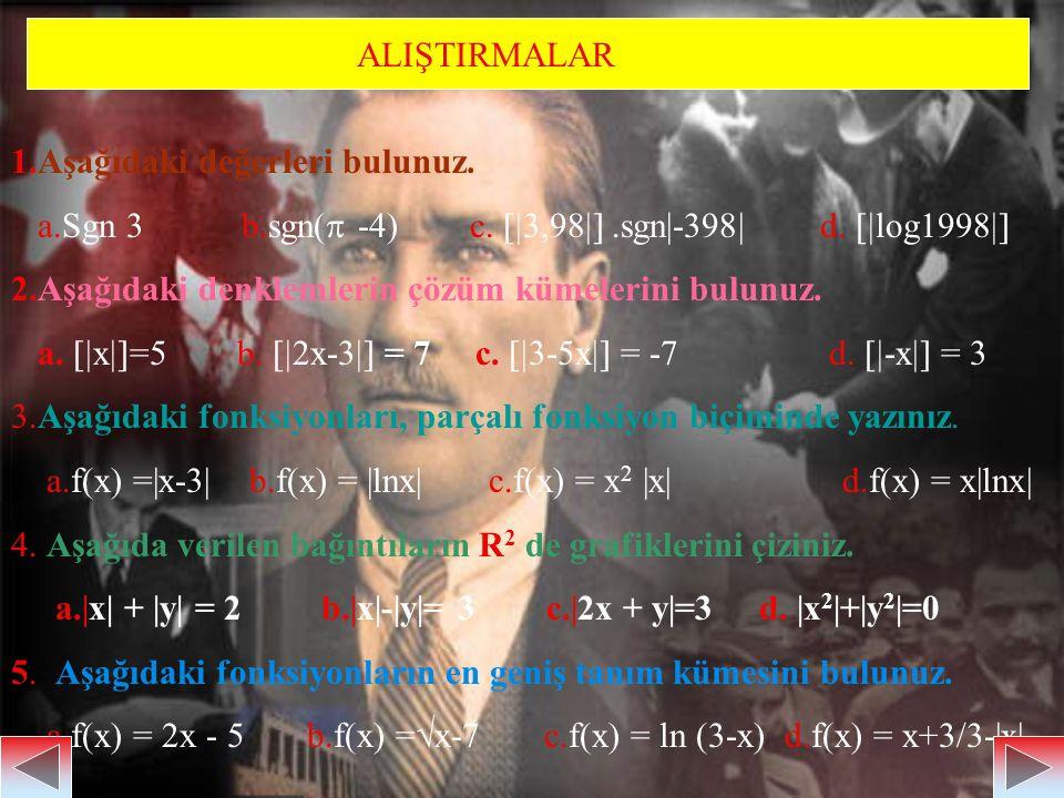ALIŞTIRMALAR 1.Aşağıdaki değerleri bulunuz. a.Sgn 3 b.sgn(  -4) c.  3,98 .sgn|-398| d.  log1998  2.Aşağıdaki denklemlerin çözüm kümelerini bu