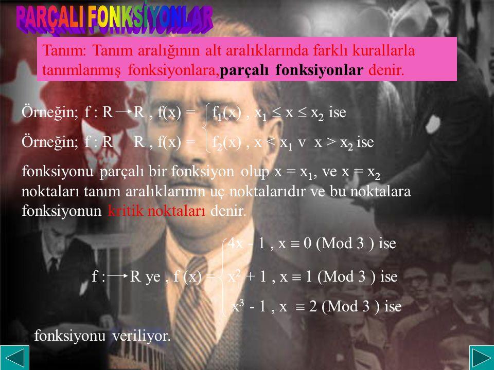 Tanım: Tanım aralığının alt aralıklarında farklı kurallarla tanımlanmış fonksiyonlara,parçalı fonksiyonlar denir. Örneğin; f : R R, f(x) = f 1 (x), x