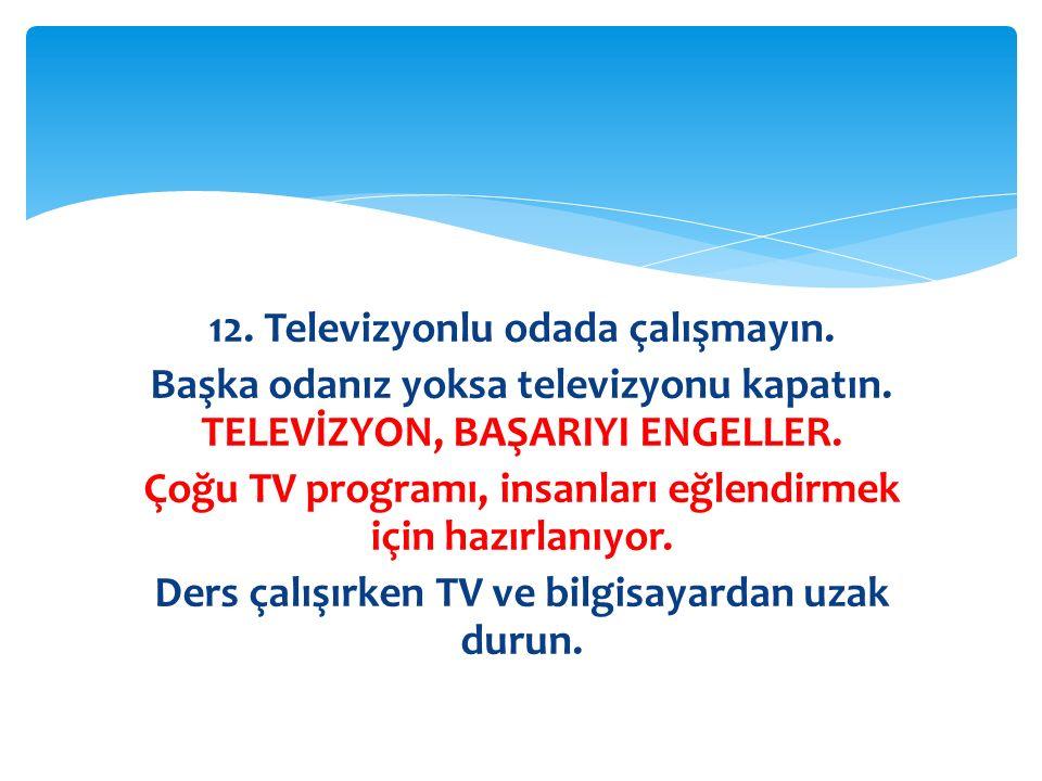 12. Televizyonlu odada çalışmayın. Başka odanız yoksa televizyonu kapatın. TELEVİZYON, BAŞARIYI ENGELLER. Çoğu TV programı, insanları eğlendirmek için