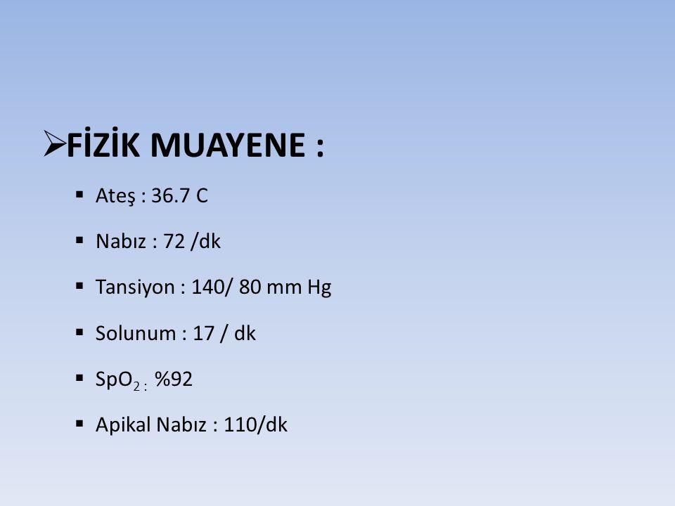  FİZİK MUAYENE :  Ateş : 36.7 C  Nabız : 72 /dk  Tansiyon : 140/ 80 mm Hg  Solunum : 17 / dk  SpO 2 : %92  Apikal Nabız : 110/dk