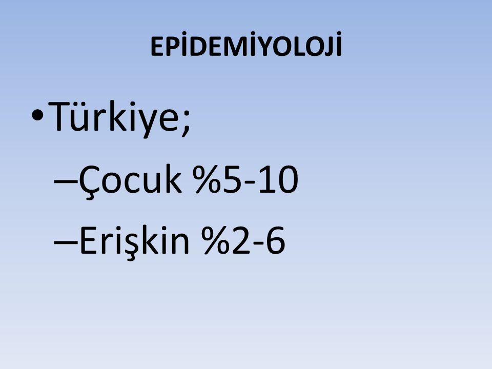 EPİDEMİYOLOJİ Türkiye; – Çocuk %5-10 – Erişkin %2-6