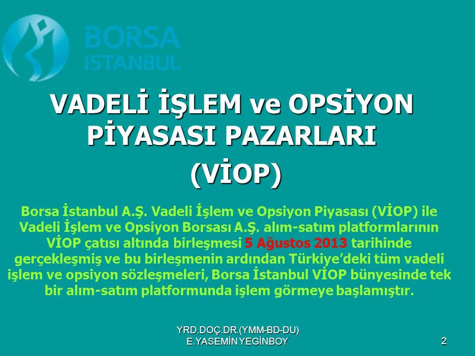 YRD.DOÇ.DR.(YMM-BD-DU) E.YASEMİN YEGİNBOY 3 Borsa İstanbul, Yerli ve yabancı yatırımcıların Türkiye'de türev ürünlere yatırım yapabilmesi, Türk finans piyasalarının gelişmiş finansal piyasalar ile bütünleşmesi, Borsa'nın geniş yelpazede ürünlere yatırım yapılabilecek bir finansal süpermarkete dönüşmesi amacı doğrultusunda vadeli işlem ve opsiyon sözleşmelerini işleme açarak yatırımcıların kullanımına sunmaktadır.
