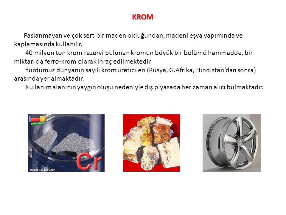KROM Paslanmayan ve çok sert bir maden olduğundan, madeni eşya yapımında ve kaplamasında kullanılır. 40 milyon ton krom rezervi bulunan kromun büyük b