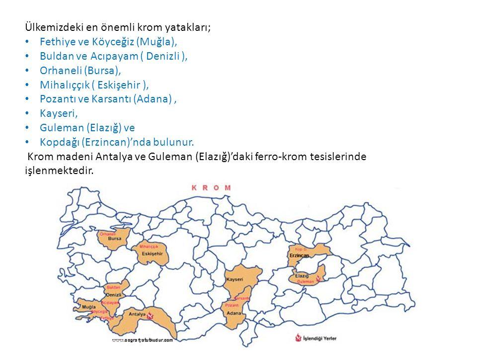 Ülkemizdeki en önemli krom yatakları; Fethiye ve Köyceğiz (Muğla), Buldan ve Acıpayam ( Denizli ), Orhaneli (Bursa), Mihalıççık ( Eskişehir ), Pozantı