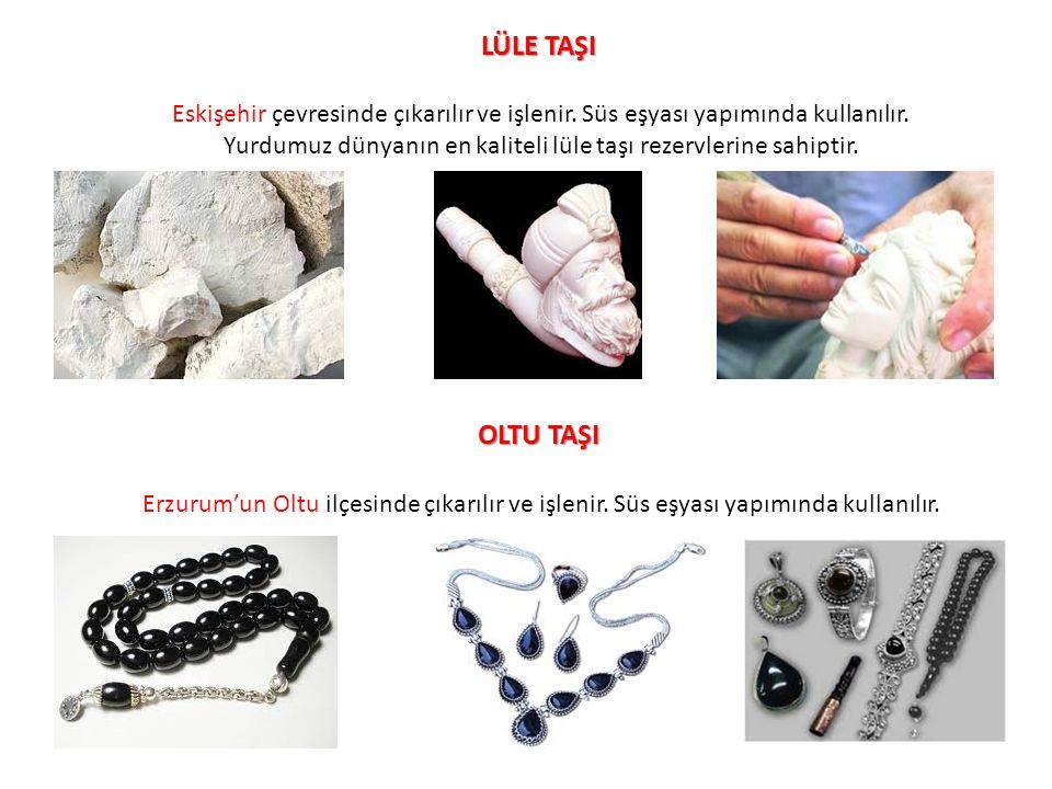 LÜLE TAŞI Eskişehir çevresinde çıkarılır ve işlenir. Süs eşyası yapımında kullanılır. Yurdumuz dünyanın en kaliteli lüle taşı rezervlerine sahiptir. O