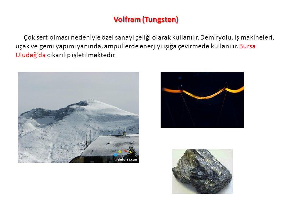 Volfram (Tungsten) Çok sert olması nedeniyle özel sanayi çeliği olarak kullanılır. Demiryolu, iş makineleri, uçak ve gemi yapımı yanında, ampullerde e