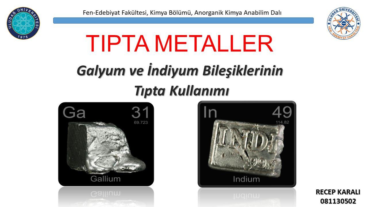 TIPTA METALLER Galyum ve İndiyum Bileşiklerinin Tıpta Kullanımı Tıpta Kullanımı RECEP KARALI 081130502