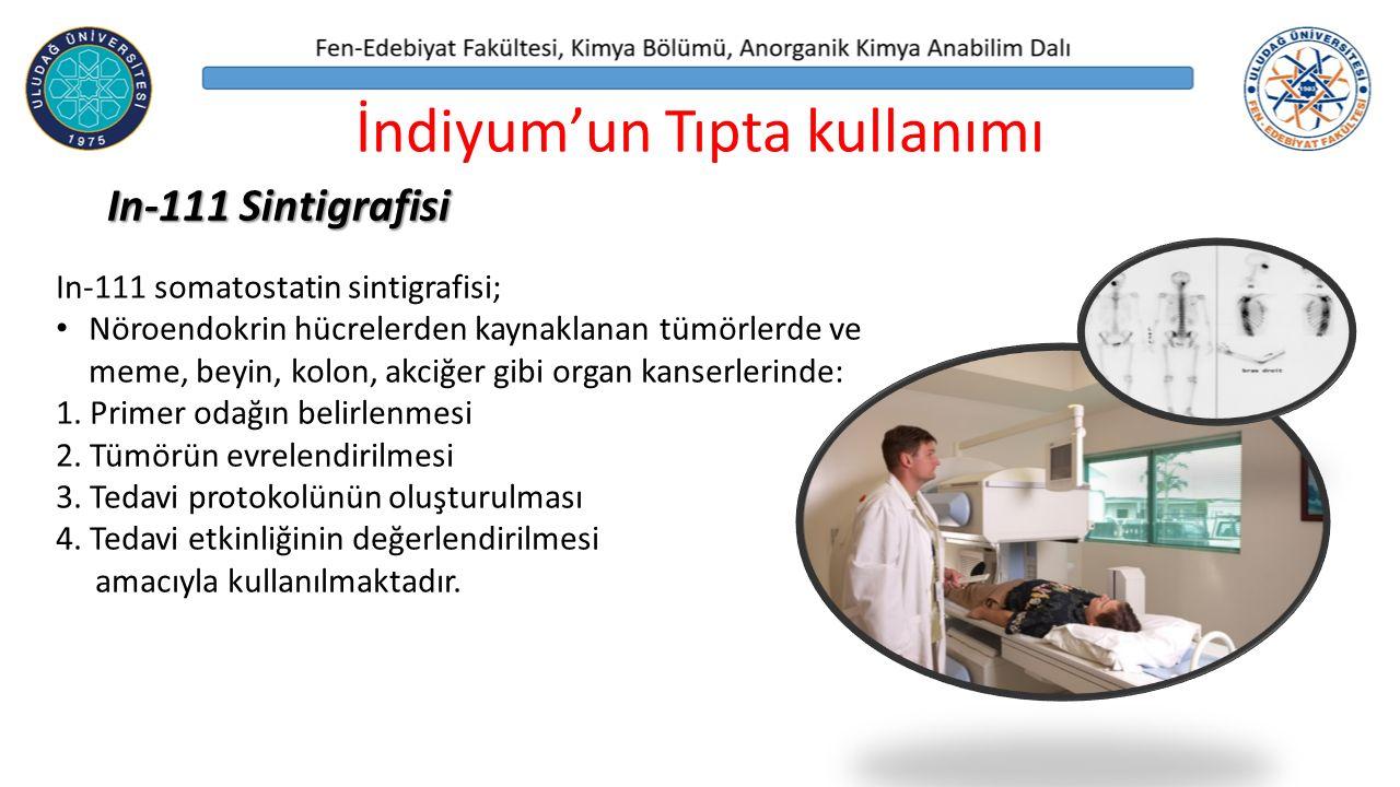 İndiyum'un Tıpta kullanımı In-111 Sintigrafisi In-111 somatostatin sintigrafisi; Nöroendokrin hücrelerden kaynaklanan tümörlerde ve meme, beyin, kolon, akciğer gibi organ kanserlerinde: 1.