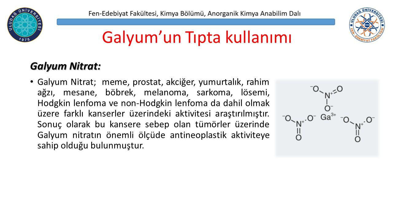 Galyum'un Tıpta kullanımı Galyum Nitrat: Galyum Nitrat; meme, prostat, akciğer, yumurtalık, rahim ağzı, mesane, böbrek, melanoma, sarkoma, lösemi, Hodgkin lenfoma ve non-Hodgkin lenfoma da dahil olmak üzere farklı kanserler üzerindeki aktivitesi araştırılmıştır.