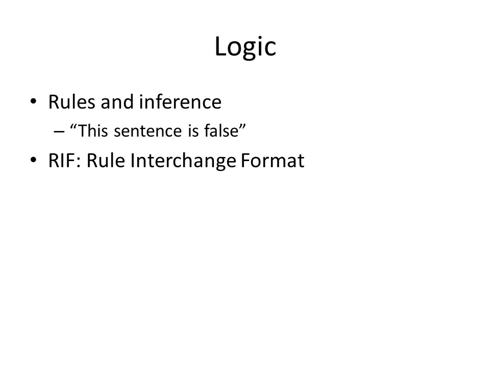Logic Rules and inference – This sentence is false RIF: Rule Interchange Format