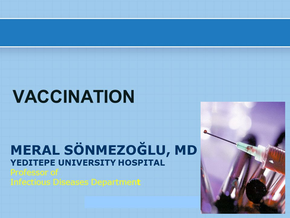 MERAL SÖNMEZOĞLU, MD YEDITEPE UNIVERSITY HOSPITAL Professor of Infectious Diseases Department VACCINATION