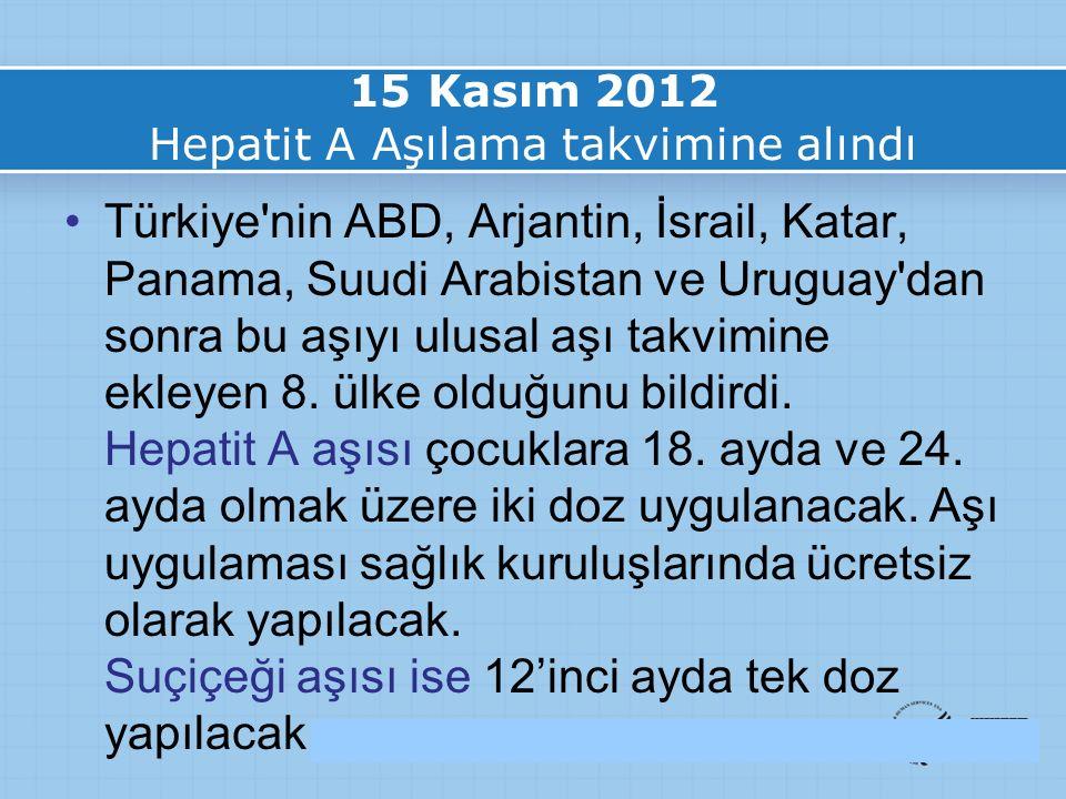 15 Kasım 2012 Hepatit A Aşılama takvimine alındı Türkiye nin ABD, Arjantin, İsrail, Katar, Panama, Suudi Arabistan ve Uruguay dan sonra bu aşıyı ulusal aşı takvimine ekleyen 8.