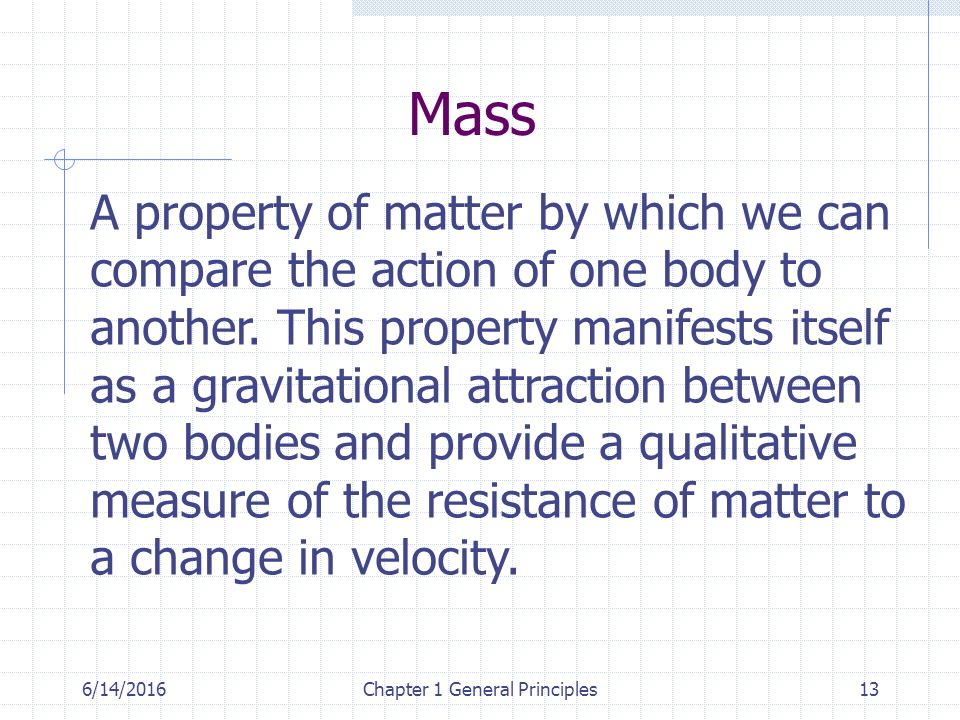 6/14/2016Chapter 1 General Principles13 Mass A property of matter by which we can compare the action of one body to another.