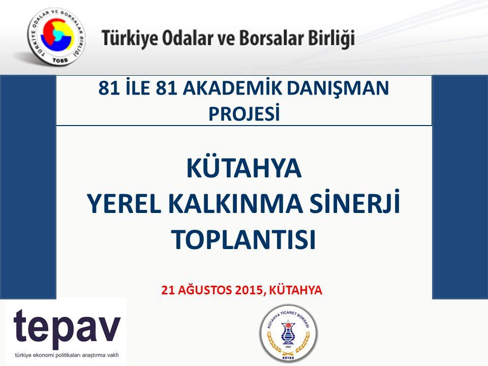 Türkiye Odalar ve Borsalar Birliği 81 İLE 81 AKADEMİK DANIŞMAN PROJESİ 21 AĞUSTOS 2015, KÜTAHYA KÜTAHYA YEREL KALKINMA SİNERJİ TOPLANTISI