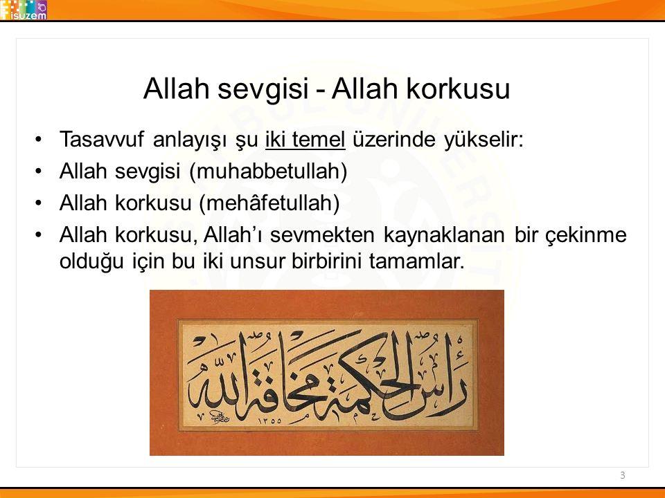 3 Allah sevgisi - Allah korkusu Tasavvuf anlayışı şu iki temel üzerinde yükselir: Allah sevgisi (muhabbetullah) Allah korkusu (mehâfetullah) Allah korkusu, Allah'ı sevmekten kaynaklanan bir çekinme olduğu için bu iki unsur birbirini tamamlar.