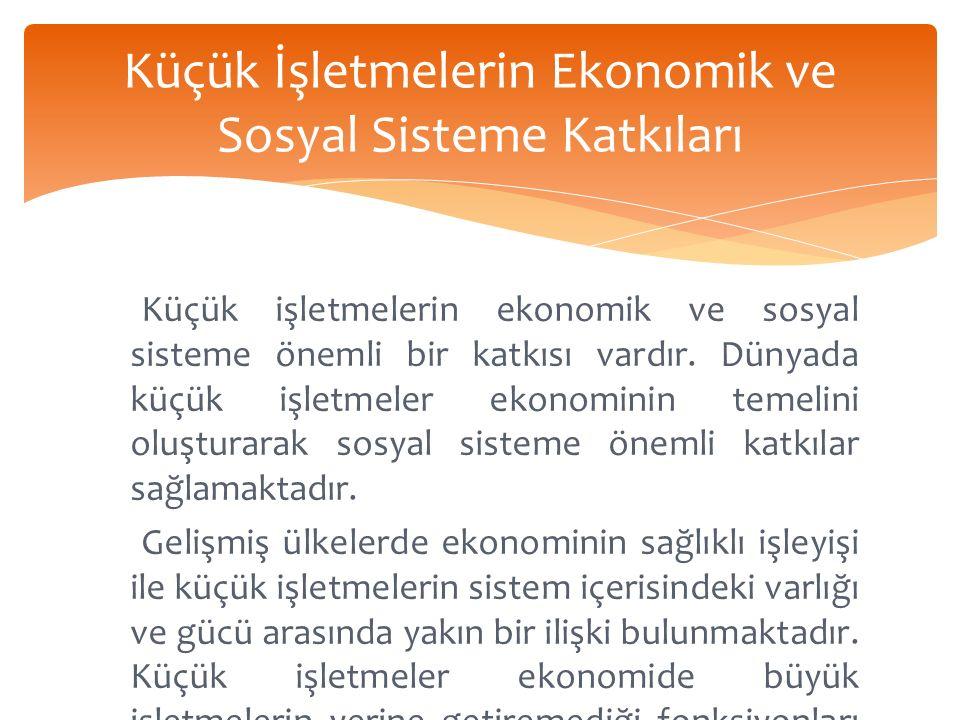 Küçük İşletmelerin Ekonomik ve Sosyal Sisteme Katkıları Küçük işletmelerin ekonomik ve sosyal sisteme önemli bir katkısı vardır.