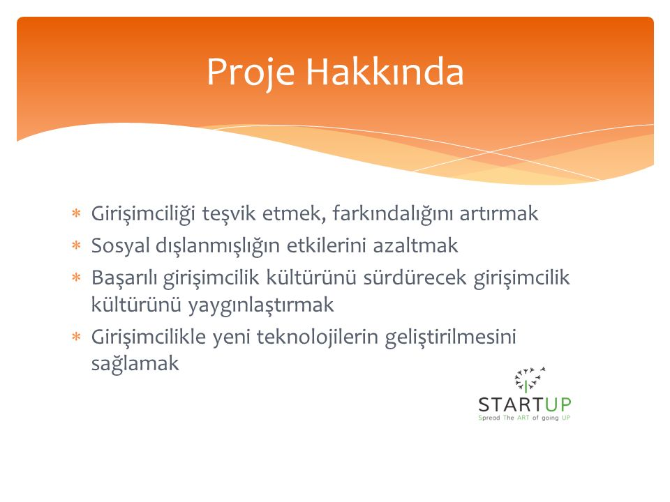  Girişimciliği teşvik etmek, farkındalığını artırmak  Sosyal dışlanmışlığın etkilerini azaltmak  Başarılı girişimcilik kültürünü sürdürecek girişimcilik kültürünü yaygınlaştırmak  Girişimcilikle yeni teknolojilerin geliştirilmesini sağlamak Proje Hakkında