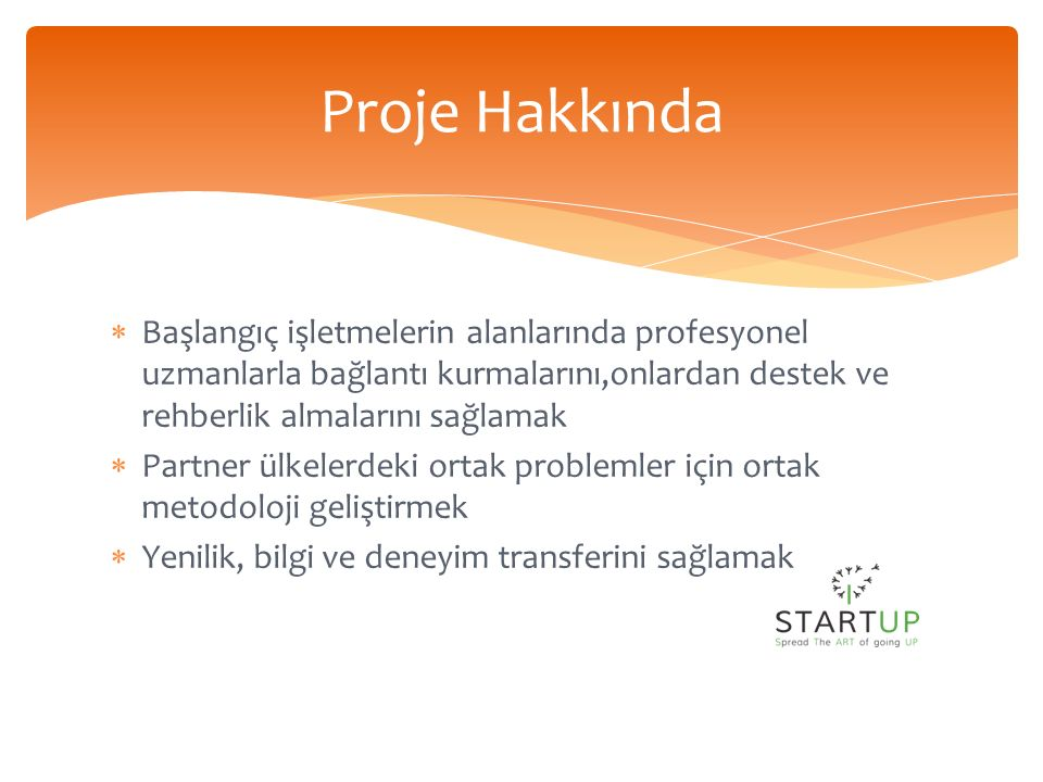  Başlangıç işletmelerin alanlarında profesyonel uzmanlarla bağlantı kurmalarını,onlardan destek ve rehberlik almalarını sağlamak  Partner ülkelerdeki ortak problemler için ortak metodoloji geliştirmek  Yenilik, bilgi ve deneyim transferini sağlamak Proje Hakkında