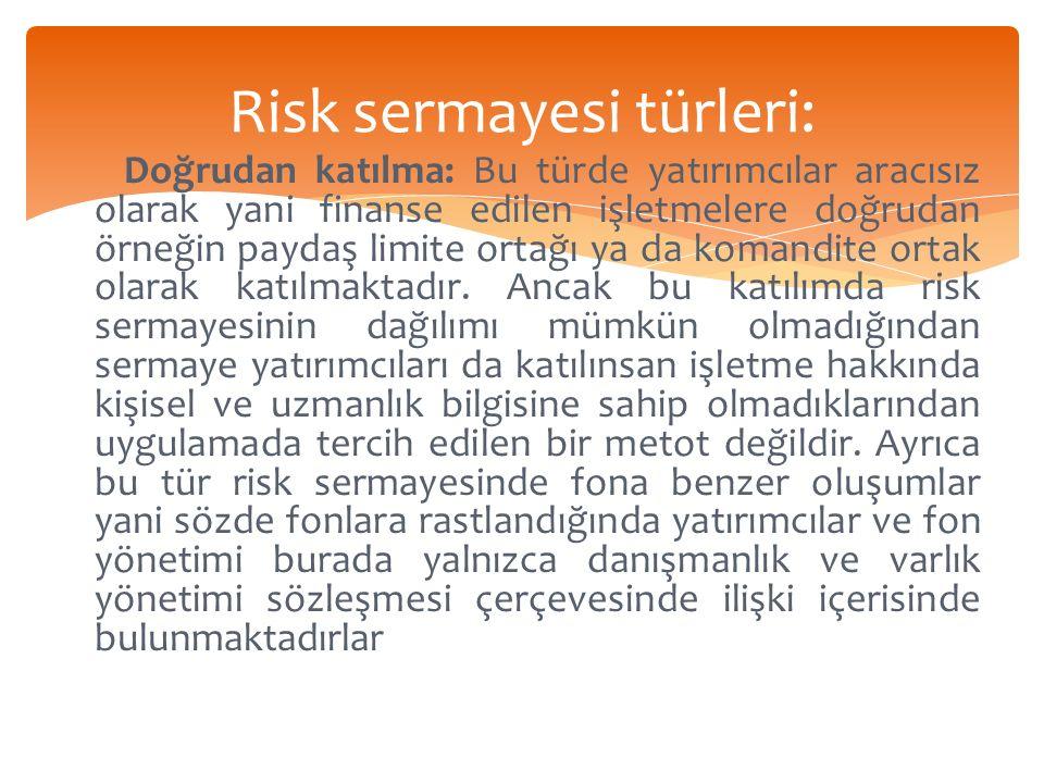 Risk sermayesi türleri: Doğrudan katılma: Bu türde yatırımcılar aracısız olarak yani finanse edilen işletmelere doğrudan örneğin paydaş limite ortağı ya da komandite ortak olarak katılmaktadır.