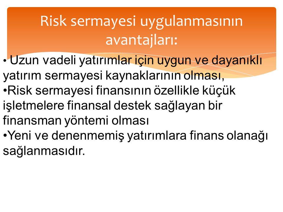 Risk sermayesi uygulanmasının avantajları: Uzun vadeli yatırımlar için uygun ve dayanıklı yatırım sermayesi kaynaklarının olması, Risk sermayesi finansının özellikle küçük işletmelere finansal destek sağlayan bir finansman yöntemi olması Yeni ve denenmemiş yatırımlara finans olanağı sağlanmasıdır.