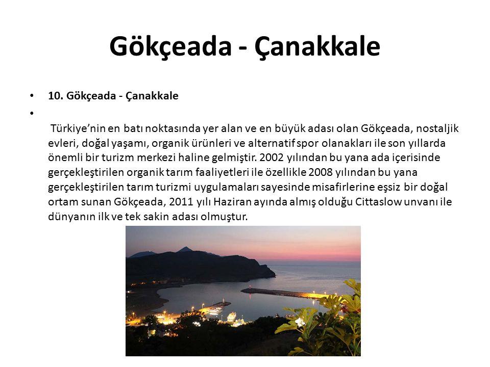 Gökçeada - Çanakkale 10. Gökçeada - Çanakkale Türkiye'nin en batı noktasında yer alan ve en büyük adası olan Gökçeada, nostaljik evleri, doğal yaşamı,