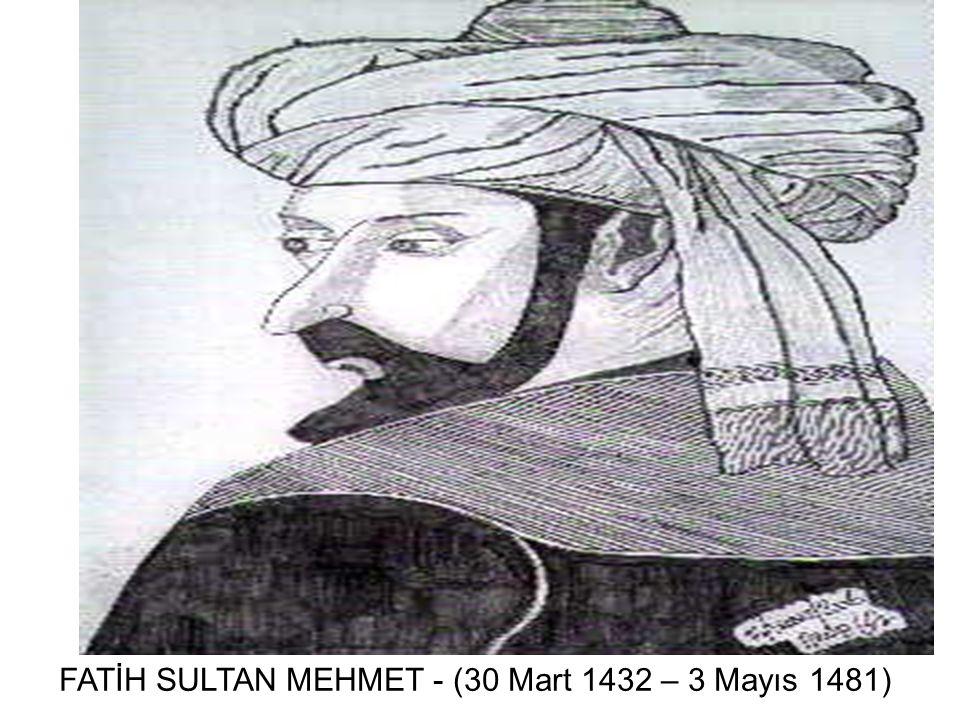 FATİH SULTAN MEHMET - (30 Mart 1432 – 3 Mayıs 1481)