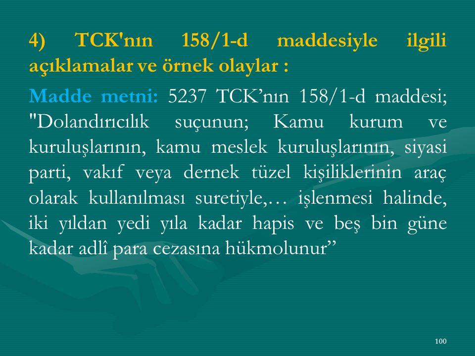 4) TCK nın 158/1-d maddesiyle ilgili açıklamalar ve örnek olaylar : Madde metni: 5237 TCK'nın 158/1-d maddesi; Dolandırıcılık suçunun; Kamu kurum ve kuruluşlarının, kamu meslek kuruluşlarının, siyasi parti, vakıf veya dernek tüzel kişiliklerinin araç olarak kullanılması suretiyle,… işlenmesi halinde, iki yıldan yedi yıla kadar hapis ve beş bin güne kadar adlî para cezasına hükmolunur 100