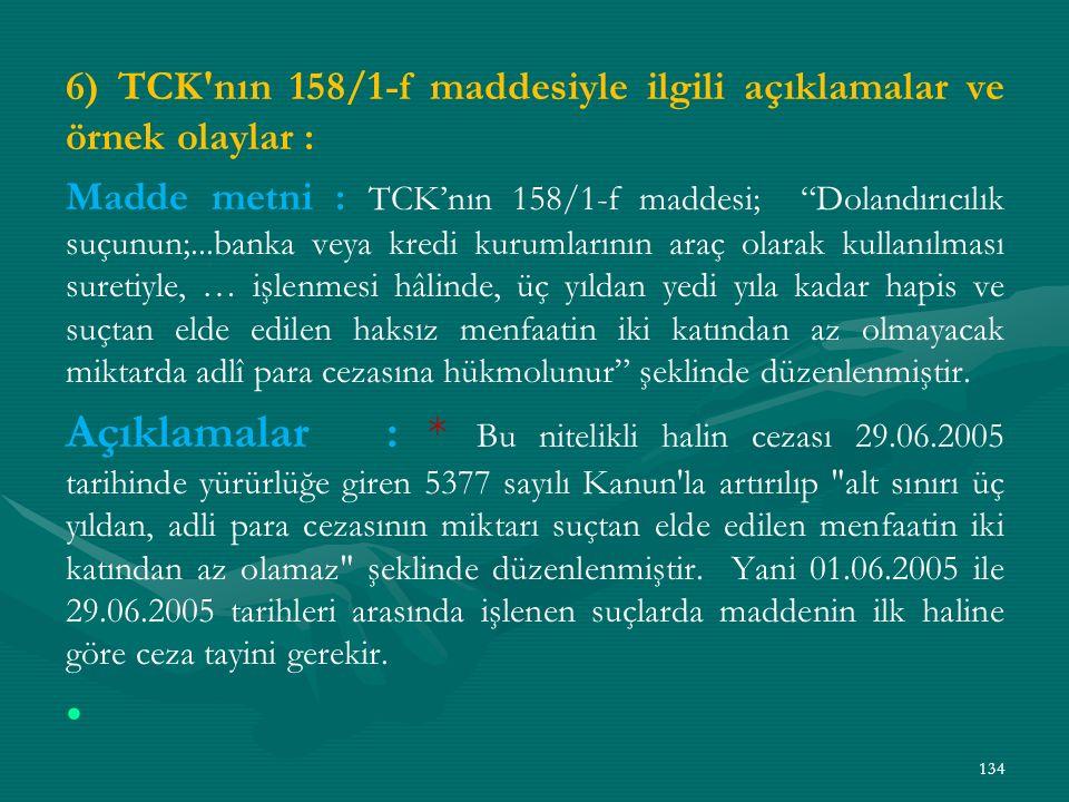 6) TCK nın 158/1-f maddesiyle ilgili açıklamalar ve örnek olaylar : Madde metni : TCK'nın 158/1-f maddesi; Dolandırıcılık suçunun;...banka veya kredi kurumlarının araç olarak kullanılması suretiyle, … işlenmesi hâlinde, üç yıldan yedi yıla kadar hapis ve suçtan elde edilen haksız menfaatin iki katından az olmayacak miktarda adlî para cezasına hükmolunur şeklinde düzenlenmiştir.