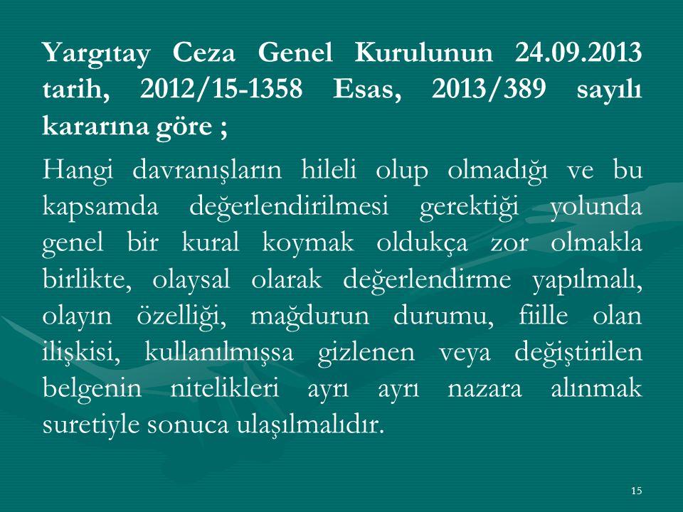 Yargıtay Ceza Genel Kurulunun 24.09.2013 tarih, 2012/15-1358 Esas, 2013/389 sayılı kararına göre ; Hangi davranışların hileli olup olmadığı ve bu kapsamda değerlendirilmesi gerektiği yolunda genel bir kural koymak oldukça zor olmakla birlikte, olaysal olarak değerlendirme yapılmalı, olayın özelliği, mağdurun durumu, fiille olan ilişkisi, kullanılmışsa gizlenen veya değiştirilen belgenin nitelikleri ayrı ayrı nazara alınmak suretiyle sonuca ulaşılmalıdır.