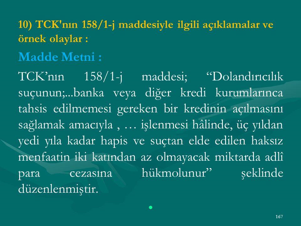 10) TCK nın 158/1-j maddesiyle ilgili açıklamalar ve örnek olaylar : Madde Metni : TCK'nın 158/1-j maddesi; Dolandırıcılık suçunun;...banka veya diğer kredi kurumlarınca tahsis edilmemesi gereken bir kredinin açılmasını sağlamak amacıyla, … işlenmesi hâlinde, üç yıldan yedi yıla kadar hapis ve suçtan elde edilen haksız menfaatin iki katından az olmayacak miktarda adlî para cezasına hükmolunur şeklinde düzenlenmiştir.