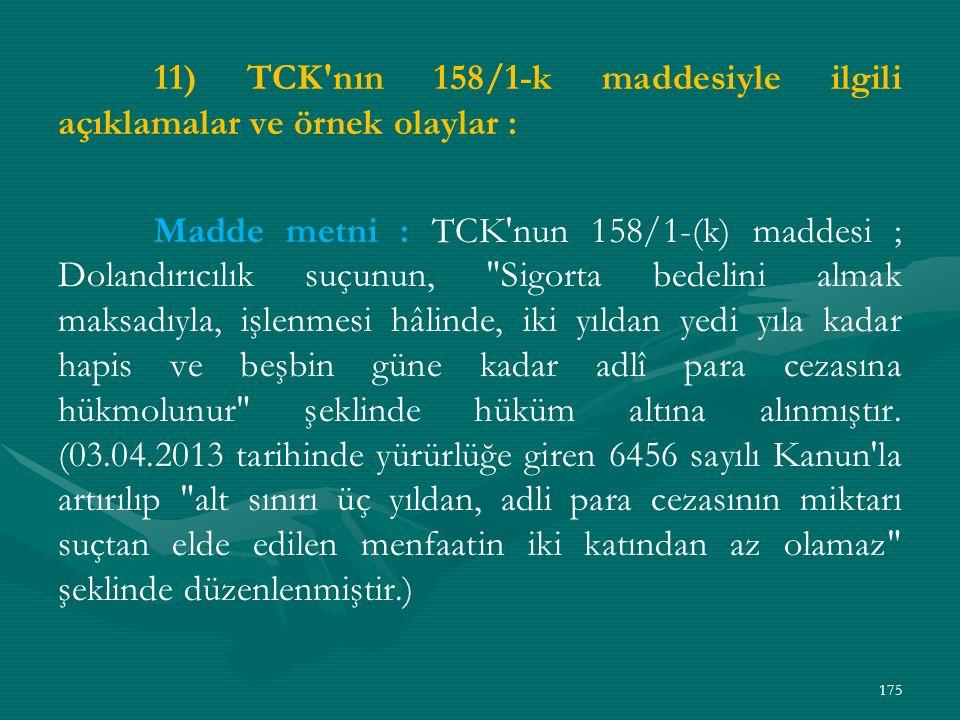 11) TCK nın 158/1-k maddesiyle ilgili açıklamalar ve örnek olaylar : Madde metni : TCK nun 158/1-(k) maddesi ; Dolandırıcılık suçunun, Sigorta bedelini almak maksadıyla, işlenmesi hâlinde, iki yıldan yedi yıla kadar hapis ve beşbin güne kadar adlî para cezasına hükmolunur şeklinde hüküm altına alınmıştır.