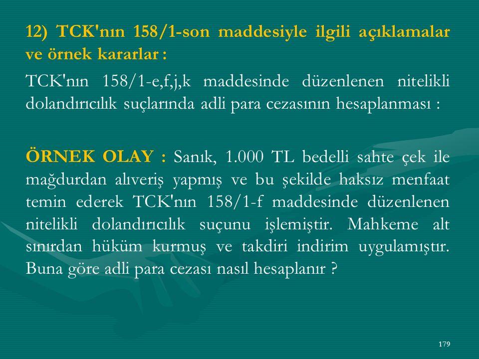 12) TCK nın 158/1-son maddesiyle ilgili açıklamalar ve örnek kararlar : TCK nın 158/1-e,f,j,k maddesinde düzenlenen nitelikli dolandırıcılık suçlarında adli para cezasının hesaplanması : ÖRNEK OLAY : Sanık, 1.000 TL bedelli sahte çek ile mağdurdan alıveriş yapmış ve bu şekilde haksız menfaat temin ederek TCK nın 158/1-f maddesinde düzenlenen nitelikli dolandırıcılık suçunu işlemiştir.