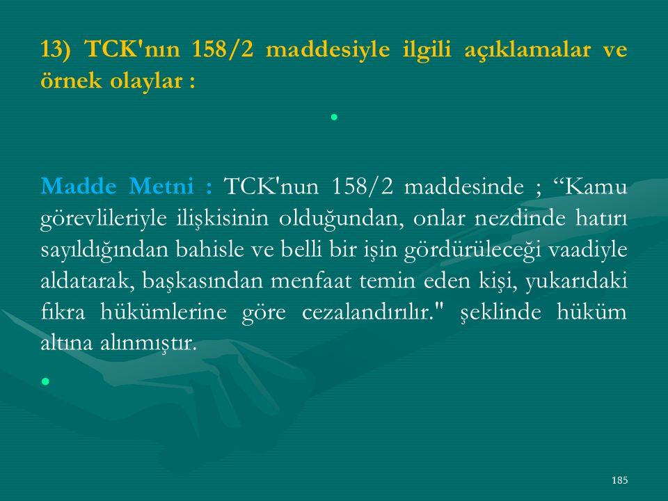 13) TCK nın 158/2 maddesiyle ilgili açıklamalar ve örnek olaylar : Madde Metni : TCK nun 158/2 maddesinde ; Kamu görevlileriyle ilişkisinin olduğundan, onlar nezdinde hatırı sayıldığından bahisle ve belli bir işin gördürüleceği vaadiyle aldatarak, başkasından menfaat temin eden kişi, yukarıdaki fıkra hükümlerine göre cezalandırılır. şeklinde hüküm altına alınmıştır.