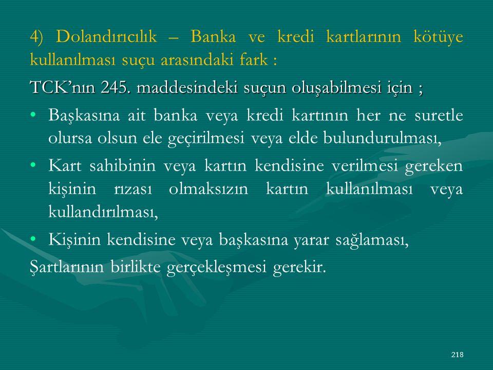 4) Dolandırıcılık – Banka ve kredi kartlarının kötüye kullanılması suçu arasındaki fark : TCK'nın 245.