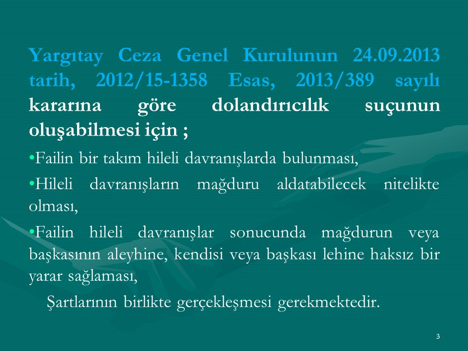 Yargıtay Ceza Genel Kurulunun 24.09.2013 tarih, 2012/15-1358 Esas, 2013/389 sayılı kararına göre dolandırıcılık suçunun oluşabilmesi için ; Failin bir takım hileli davranışlarda bulunması, Hileli davranışların mağduru aldatabilecek nitelikte olması, Failin hileli davranışlar sonucunda mağdurun veya başkasının aleyhine, kendisi veya başkası lehine haksız bir yarar sağlaması, Şartlarının birlikte gerçekleşmesi gerekmektedir.