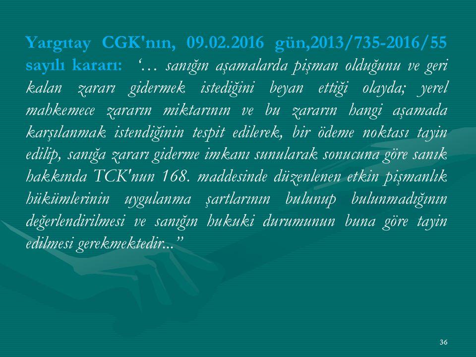 Yargıtay CGK nın, 09.02.2016 gün,2013/735-2016/55 sayılı kararı: '… sanığın aşamalarda pişman olduğunu ve geri kalan zararı gidermek istediğini beyan ettiği olayda; yerel mahkemece zararın miktarının ve bu zararın hangi aşamada karşılanmak istendiğinin tespit edilerek, bir ödeme noktası tayin edilip, sanığa zararı giderme imkanı sunularak sonucuna göre sanık hakkında TCK nun 168.