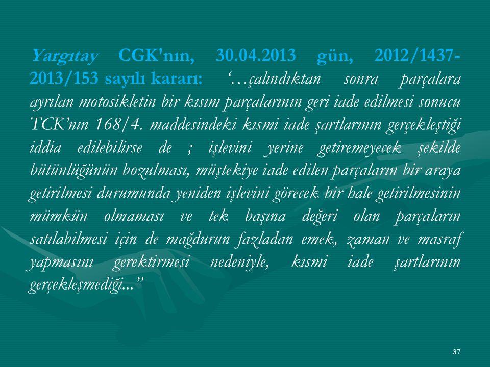 Yargıtay CGK nın, 30.04.2013 gün, 2012/1437- 2013/153 sayılı kararı: '…çalındıktan sonra parçalara ayrılan motosikletin bir kısım parçalarının geri iade edilmesi sonucu TCK'nın 168/4.