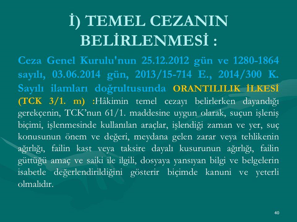 İ) TEMEL CEZANIN BELİRLENMESİ : Ceza Genel Kurulu nun 25.12.2012 gün ve 1280-1864 sayılı, 03.06.2014 gün, 2013/15-714 E., 2014/300 K.